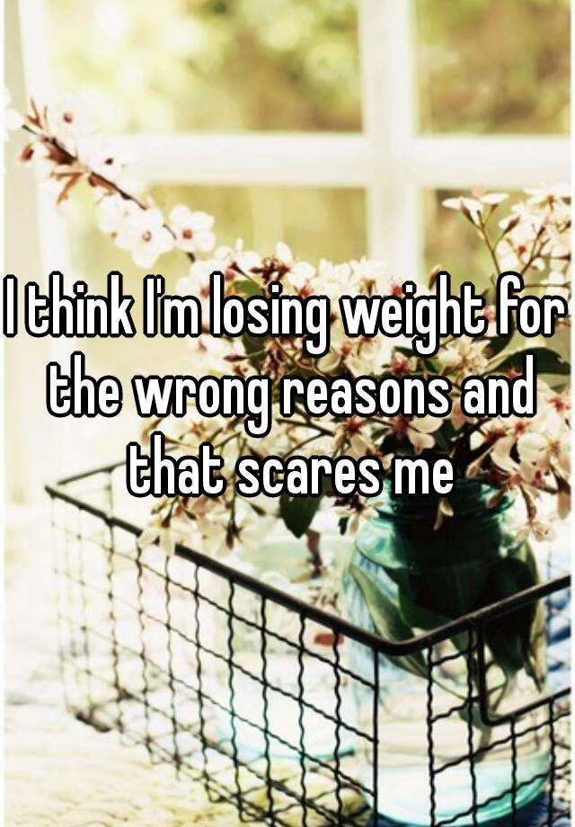 I think I'm losing weight for the wrong reasons and that scares me