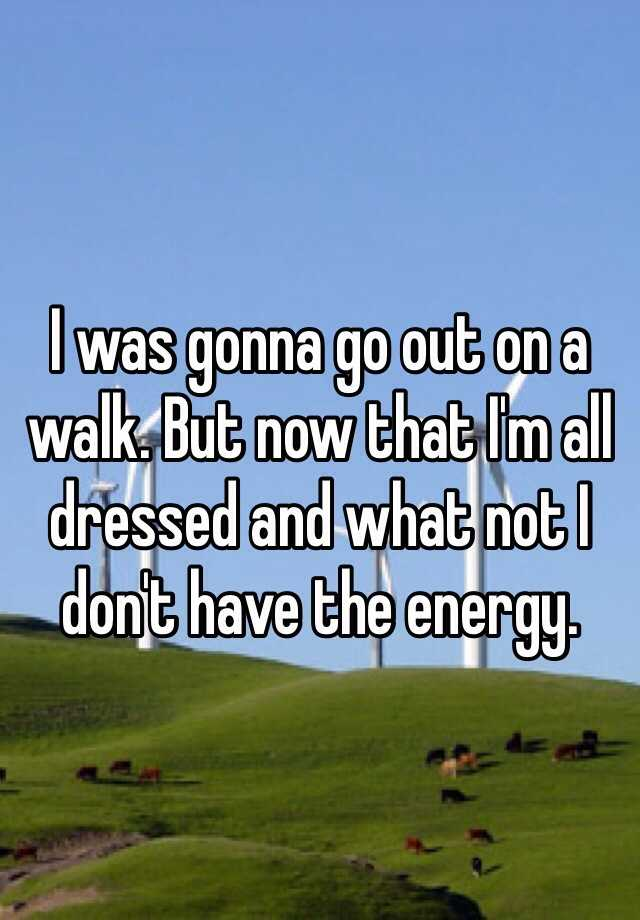 I was gonna go out on a walk. But now that I'm all dressed and what not I don't have the energy.