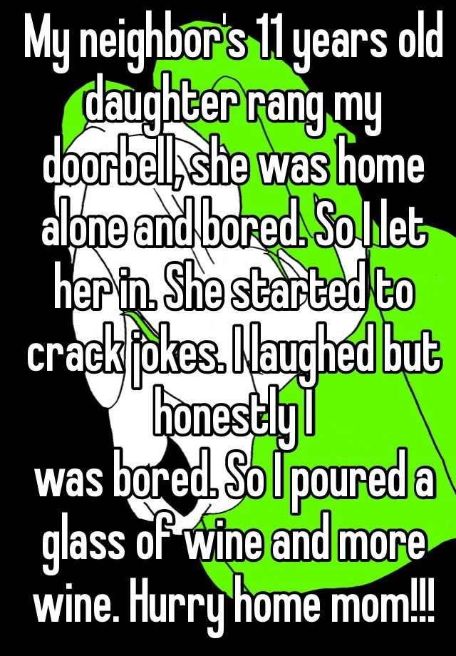 My neighbor's 11 years old daughter rang my doorbell, she was home alone and bored. So I let her in. She started to crack jokes. I laughed but honestly I was bored. So I poured a glass of wine and more wine. Hurry home mom!!!