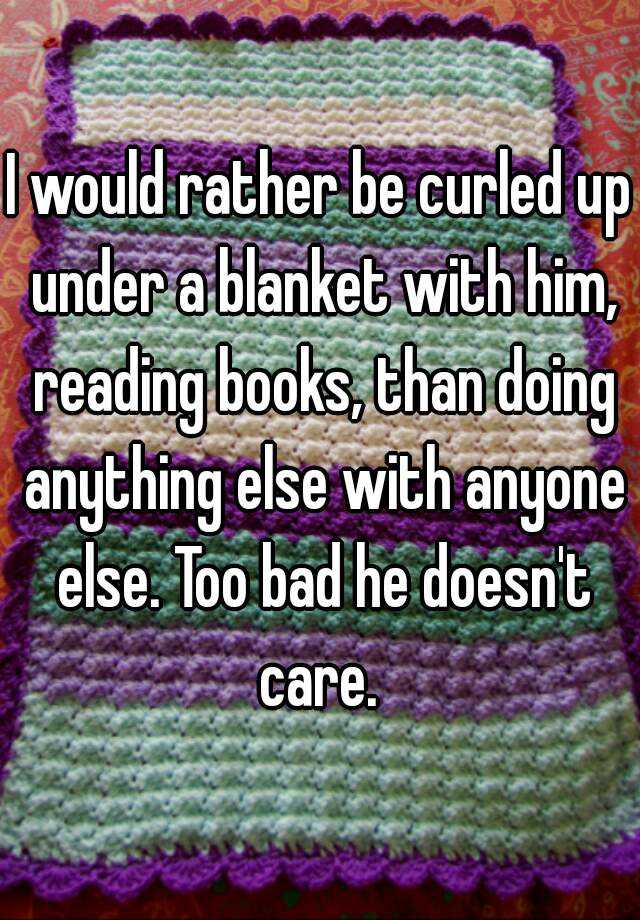 I would rather be curled up under a blanket with him, reading books, than doing anything else with anyone else. Too bad he doesn't care.