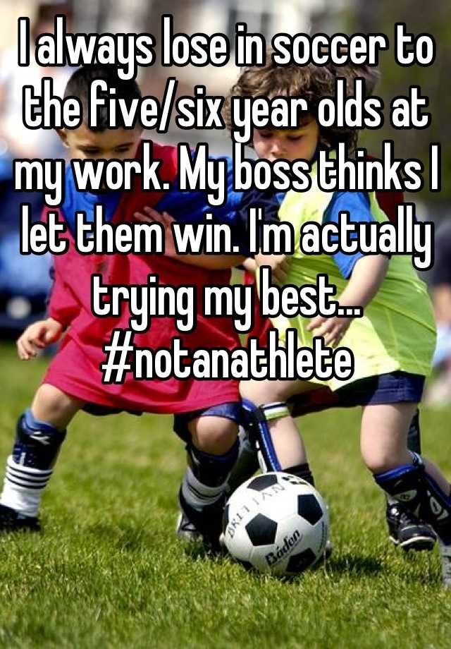 I always lose in soccer to the five/six year olds at my work. My boss thinks I let them win. I'm actually trying my best... #notanathlete