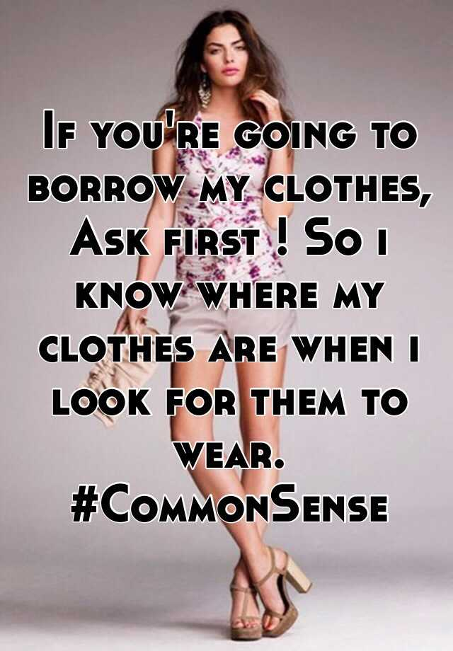 If you're going to borrow my clothes, Ask first ! So i know where my clothes are when i look for them to wear. #CommonSense