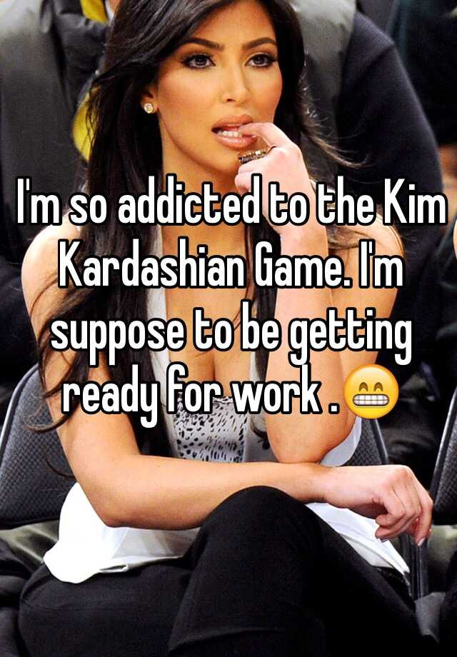 I'm so addicted to the Kim Kardashian Game. I'm suppose to be getting ready for work .😁