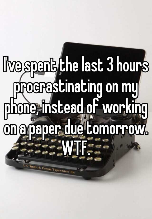 I've spent the last 3 hours procrastinating on my phone, instead of working on a paper due tomorrow. WTF.