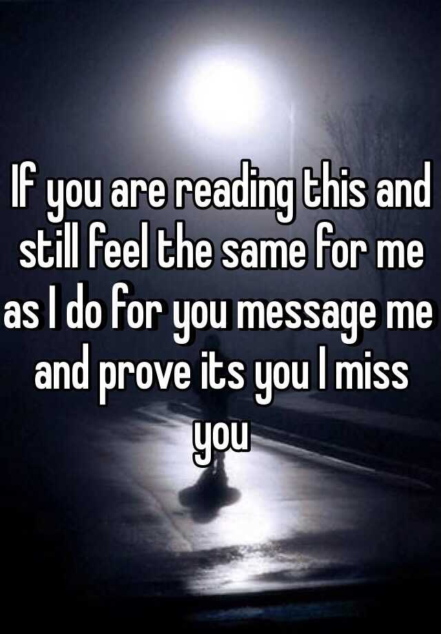 If you are reading this and still feel the same for me as I do for you message me and prove its you I miss you