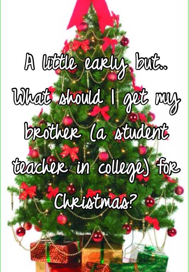 A little early but.. What should I get my brother (a student teacher in college) for Christmas?