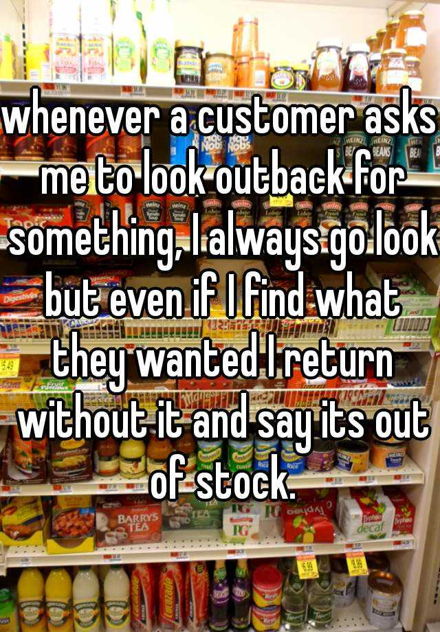 whenever a customer asks me to look outback for something, I always go look but even if I find what they wanted I return without it and say its out of stock.