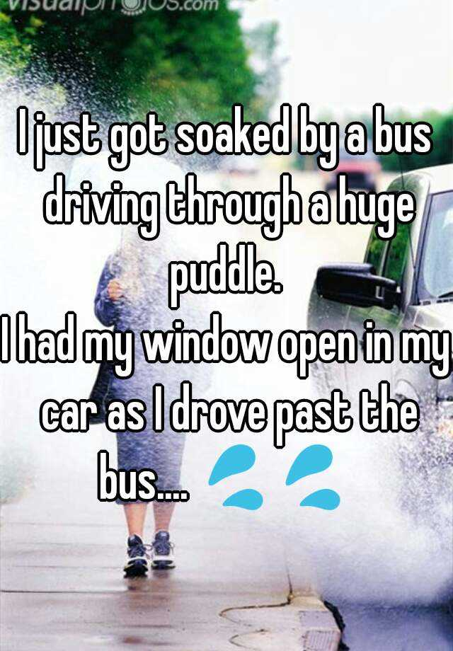 I just got soaked by a bus driving through a huge puddle.  I had my window open in my car as I drove past the bus.... 💦💦