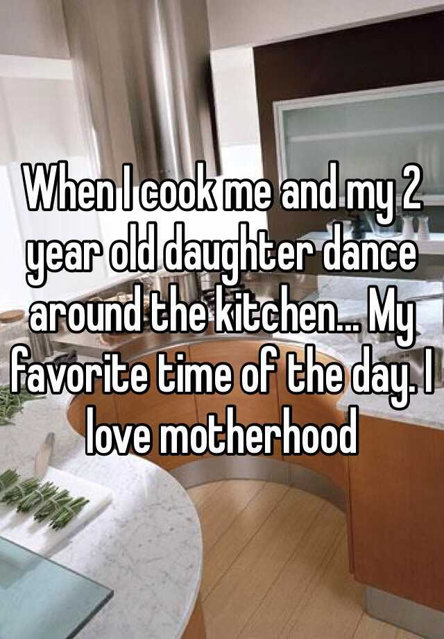 When I cook me and my 2 year old daughter dance around the kitchen... My favorite time of the day. I love motherhood