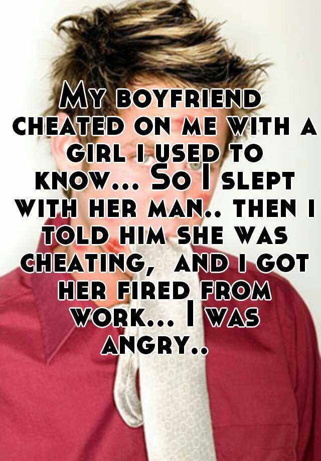 My boyfriend cheated on me with a girl i used to know... So I slept with her man.. then i told him she was cheating,  and i got her fired from work... I was angry..