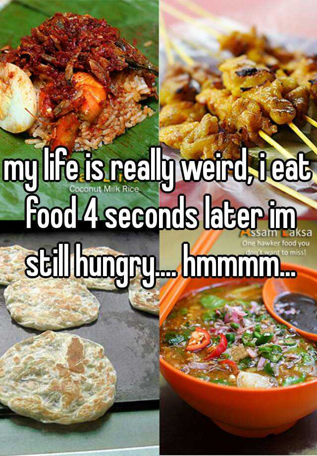 my life is really weird, i eat food 4 seconds later im still hungry.... hmmmm...