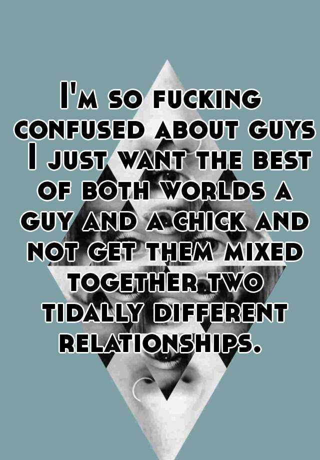 I'm so fucking confused about guys  I just want the best of both worlds a guy and a chick and not get them mixed together two tidally different relationships.