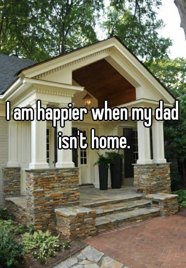 I am happier when my dad isn't home.