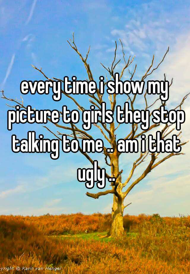 every time i show my picture to girls they stop talking to me .. am i that ugly ..