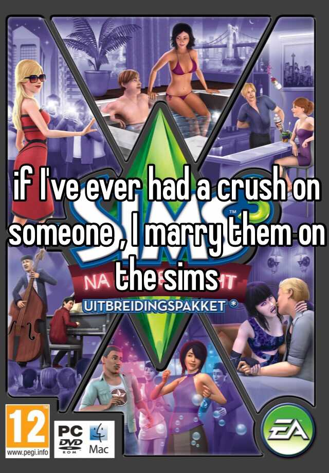 if I've ever had a crush on someone , I marry them on the sims