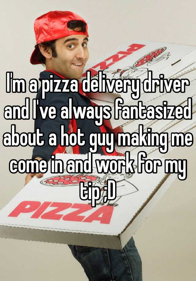 I'm a pizza delivery driver and I've always fantasized about a hot guy making me come in and work for my tip ;D