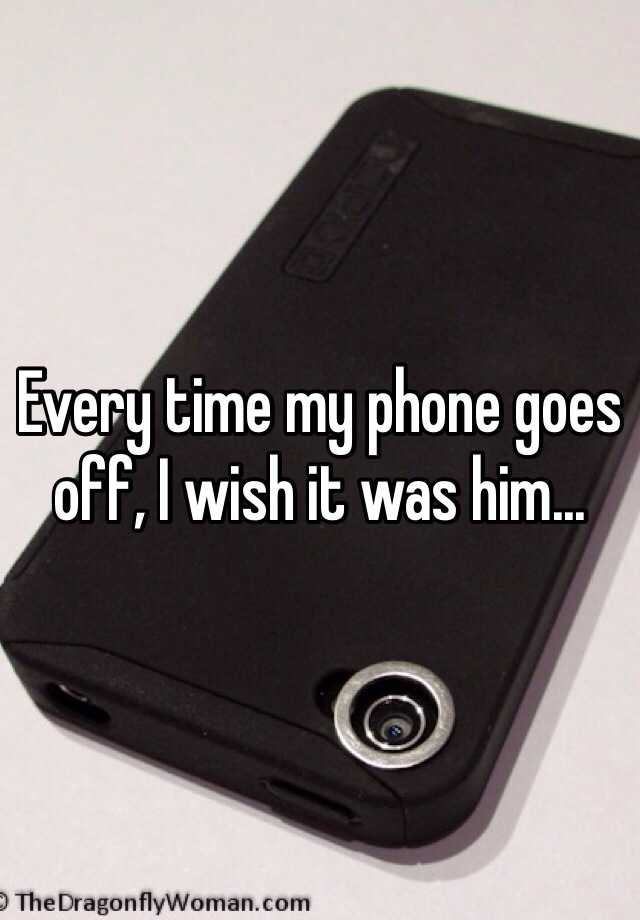 Every time my phone goes off, I wish it was him...