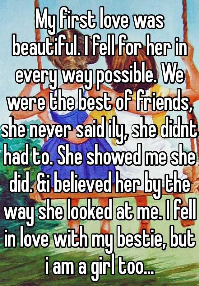My first love was beautiful. I fell for her in every way possible. We were the best of friends, she never said ily, she didnt had to. She showed me she did. &i believed her by the way she looked at me. I fell in love with my bestie, but i am a girl too...