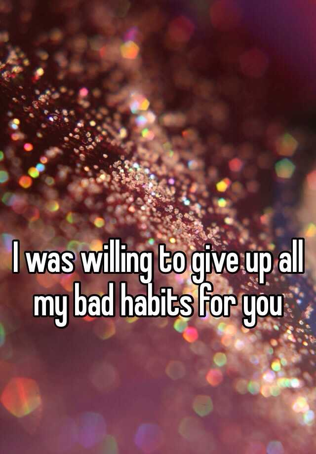 I was willing to give up all my bad habits for you