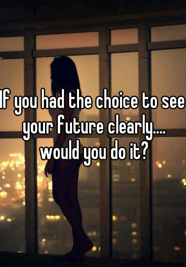 If you had the choice to see your future clearly.... would you do it?