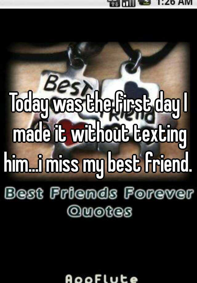 Today was the first day I made it without texting him...i miss my best friend.