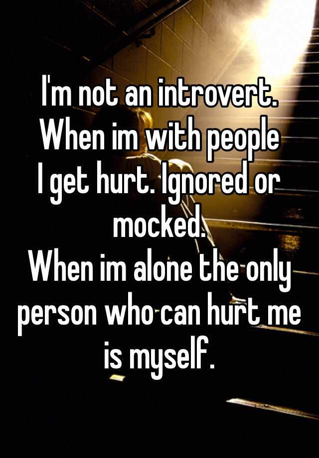 I'm not an introvert.  When im with people I get hurt. Ignored or mocked. When im alone the only person who can hurt me is myself.