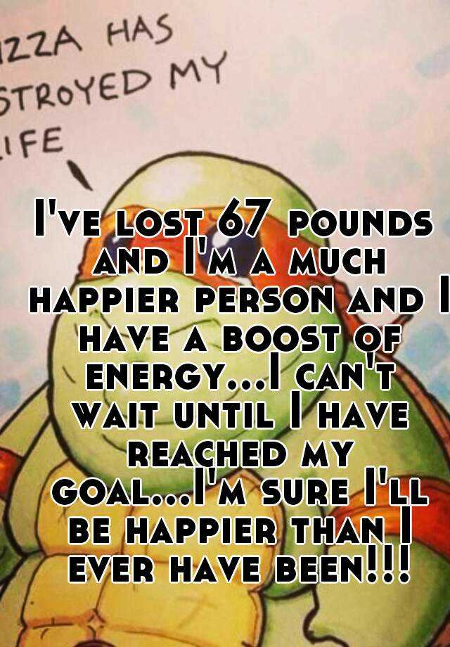 I've lost 67 pounds and I'm a much happier person and I have a boost of energy...I can't wait until I have reached my goal...I'm sure I'll be happier than I ever have been!!!