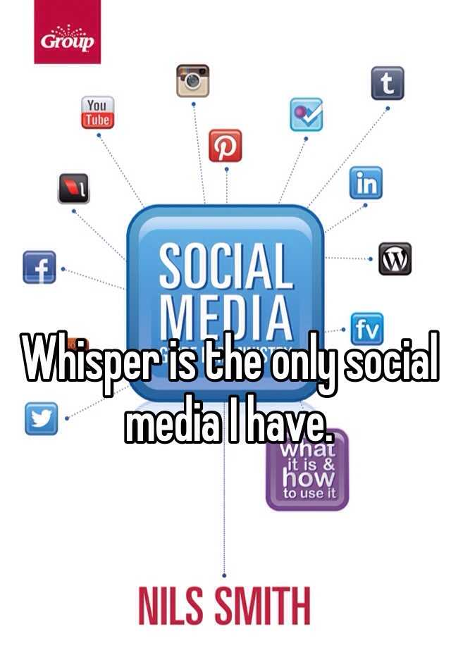 Whisper is the only social media I have.