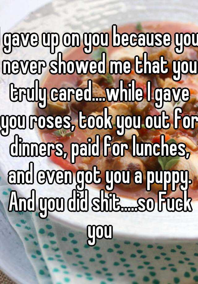 I gave up on you because you never showed me that you truly cared....while I gave you roses, took you out for dinners, paid for lunches, and even got you a puppy. And you did shit.....so Fuck you