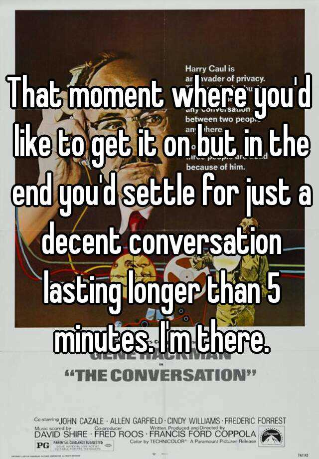 That moment where you'd like to get it on but in the end you'd settle for just a decent conversation lasting longer than 5 minutes. I'm there.