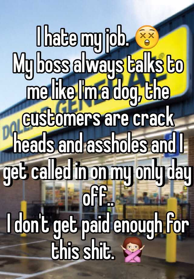 I hate my job. 😲 My boss always talks to me like I'm a dog, the customers are crack heads and assholes and I get called in on my only day off.. I don't get paid enough for this shit. 🙅
