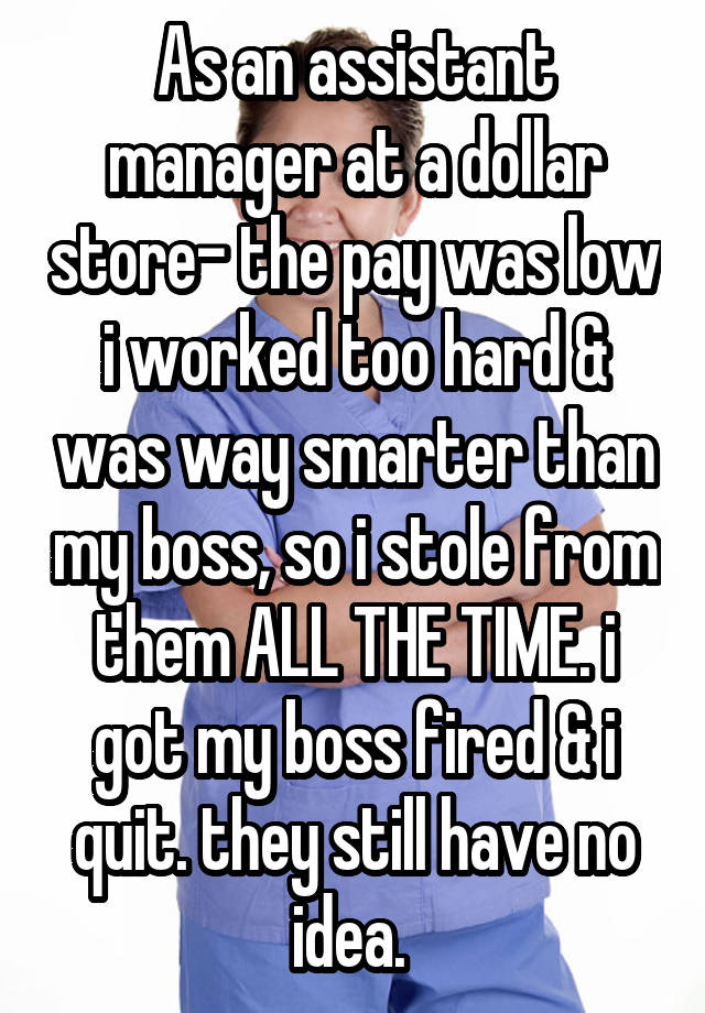 As an assistant manager at a dollar store- the pay was low i worked too hard & was way smarter than my boss, so i stole from them ALL THE TIME. i got my boss fired & i quit. they still have no idea.