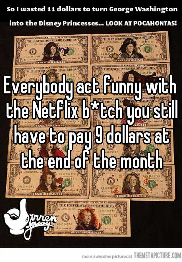 Everybody act funny with the Netflix b*tch you still have to pay 9 dollars at the end of the month