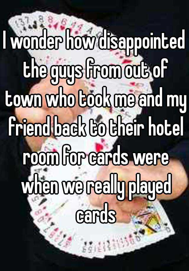 I wonder how disappointed the guys from out of town who took me and my friend back to their hotel room for cards were when we really played cards