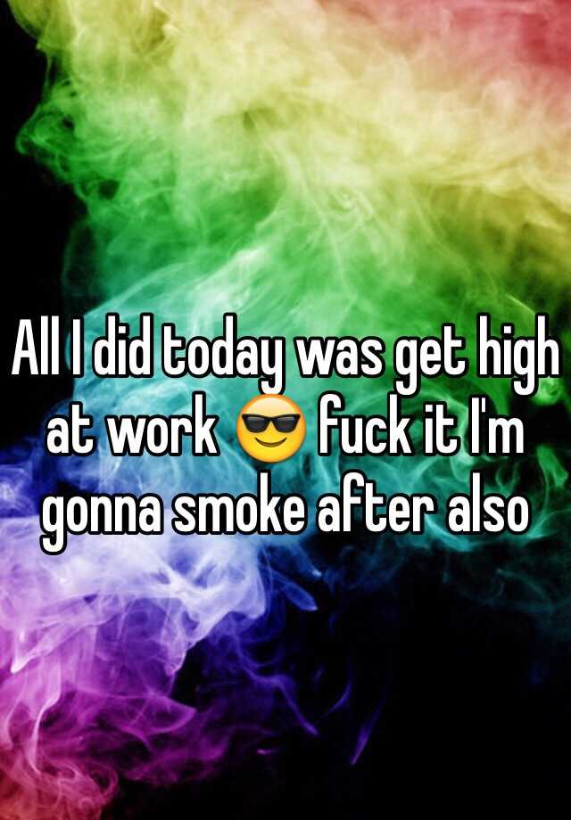 All I did today was get high at work 😎 fuck it I'm gonna smoke after also