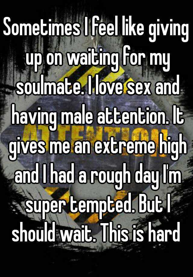 Sometimes I feel like giving up on waiting for my soulmate. I love sex and having male attention. It gives me an extreme high and I had a rough day I'm super tempted. But I should wait. This is hard