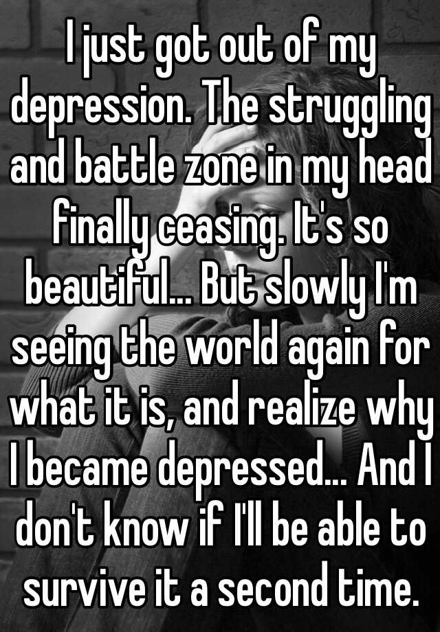 I just got out of my depression. The struggling and battle zone in my head finally ceasing. It's so beautiful... But slowly I'm seeing the world again for what it is, and realize why I became depressed... And I don't know if I'll be able to survive it a second time.
