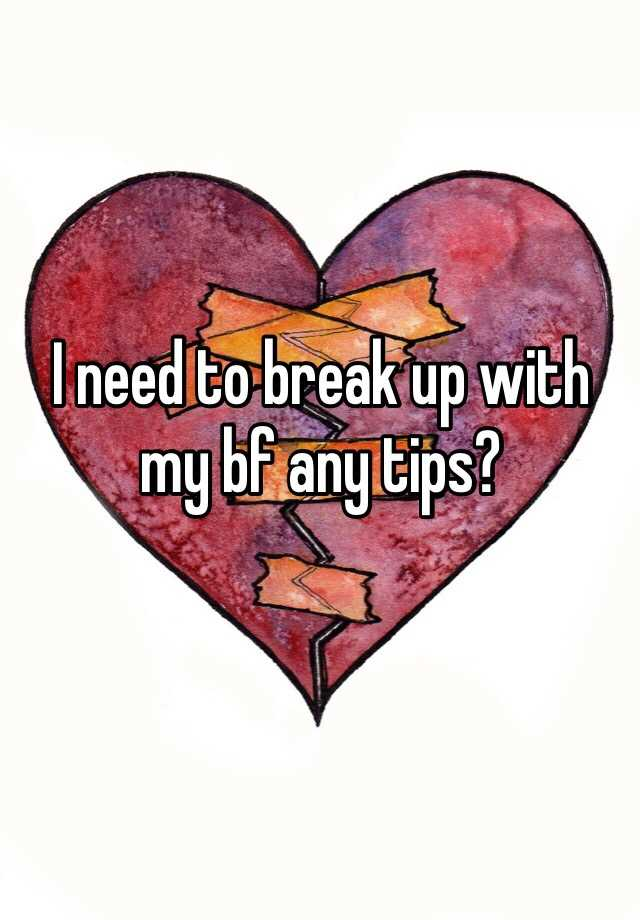 I need to break up with my bf any tips?