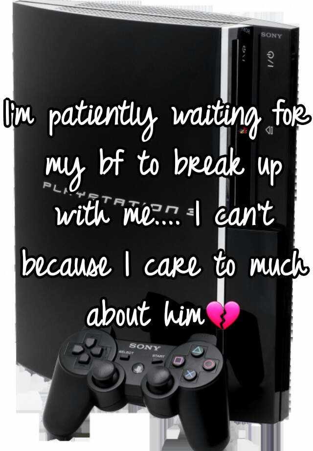 I'm patiently waiting for my bf to break up with me.... I can't because I care to much about him💔