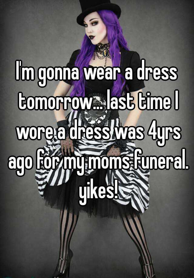 I'm gonna wear a dress tomorrow... last time I wore a dress was 4yrs ago for my moms funeral. yikes!