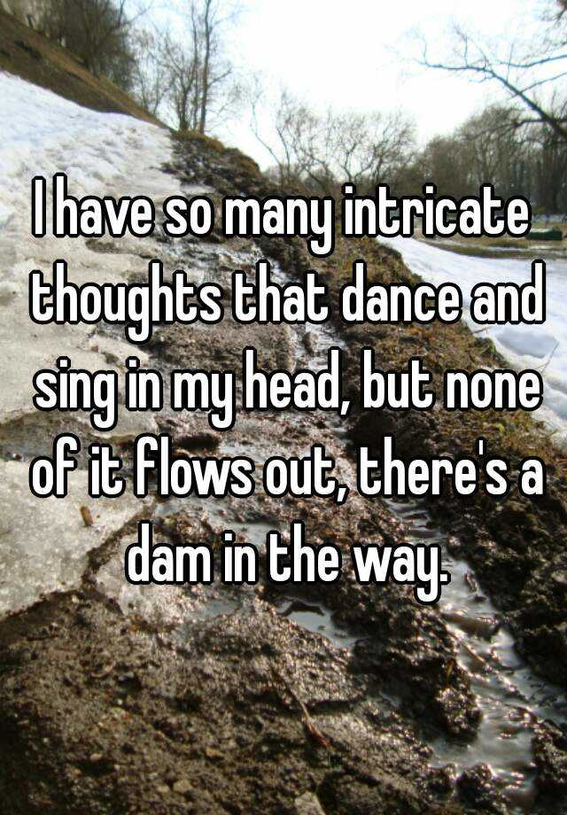 I have so many intricate thoughts that dance and sing in my head, but none of it flows out, there's a dam in the way.