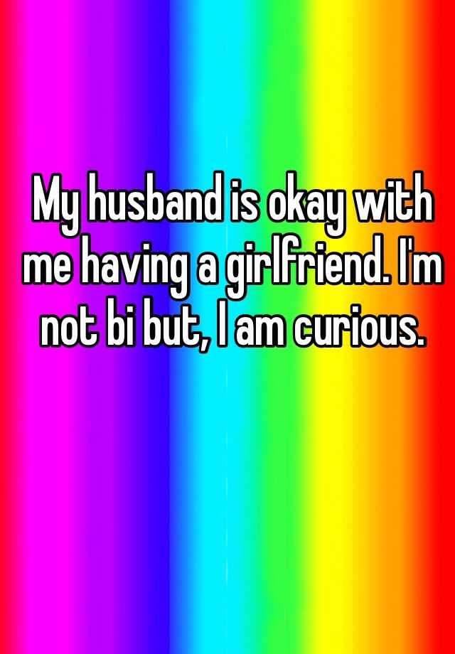 My husband is okay with me having a girlfriend. I'm not bi but, I am curious.