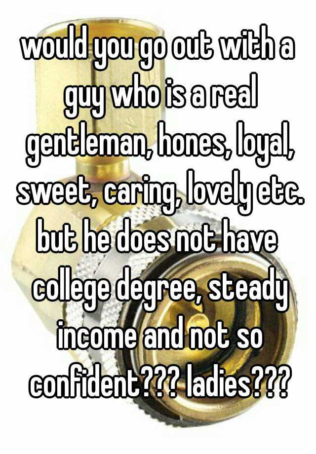 would you go out with a guy who is a real gentleman, hones, loyal, sweet, caring, lovely etc. but he does not have college degree, steady income and not so confident??? ladies???