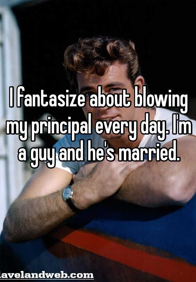I fantasize about blowing my principal every day. I'm a guy and he's married.