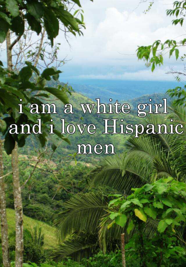 i am a white girl and i love Hispanic men