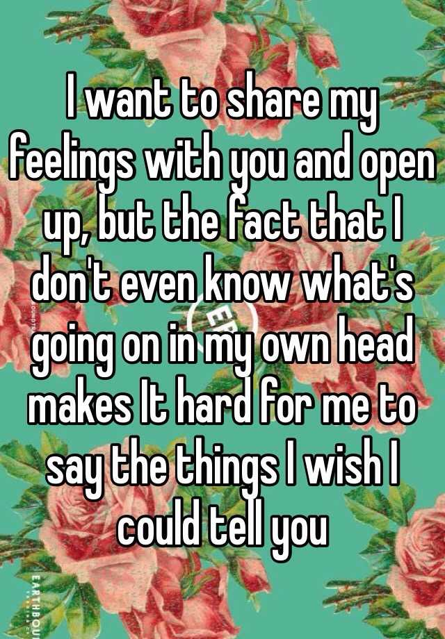 I want to share my feelings with you and open up, but the fact that I don't even know what's going on in my own head makes It hard for me to say the things I wish I could tell you