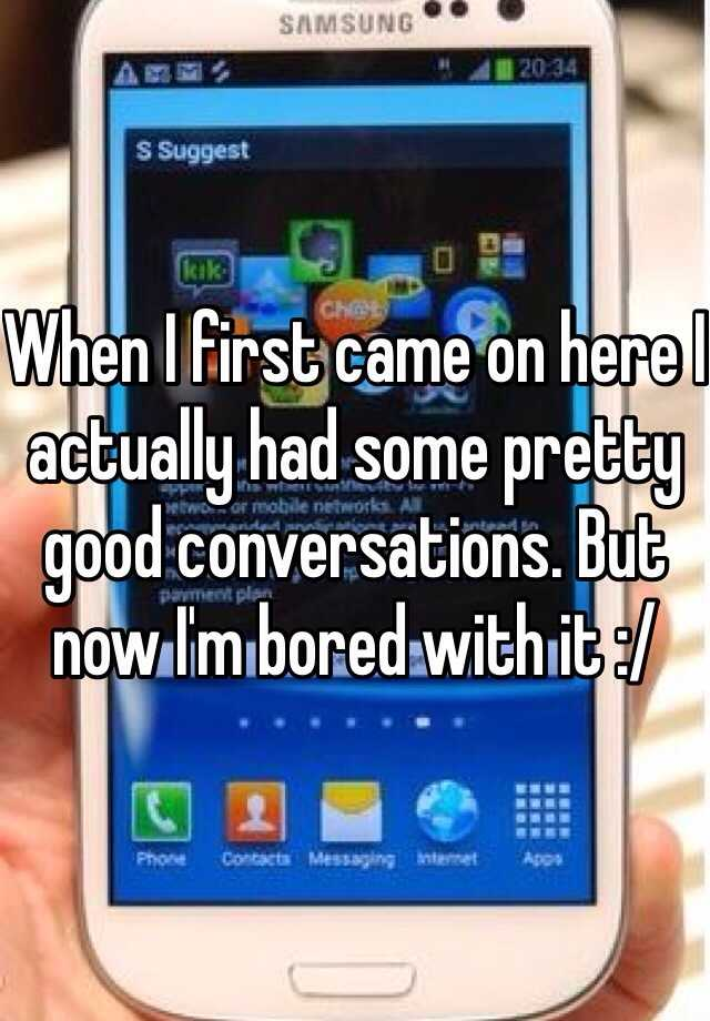 When I first came on here I actually had some pretty good conversations. But now I'm bored with it :/