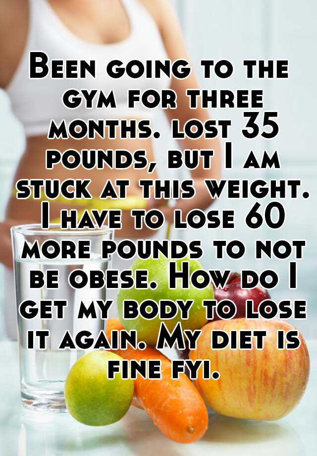 Been going to the gym for three months. lost 35 pounds, but I am stuck at this weight. I have to lose 60 more pounds to not be obese. How do I get my body to lose it again. My diet is fine fyi.