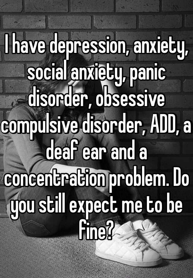 I have depression, anxiety, social anxiety, panic disorder, obsessive compulsive disorder, ADD, a deaf ear and a concentration problem. Do you still expect me to be fine?
