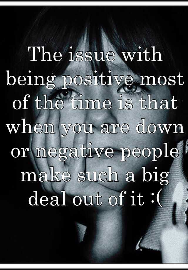 The issue with being positive most of the time is that when you are down or negative people make such a big deal out of it :(